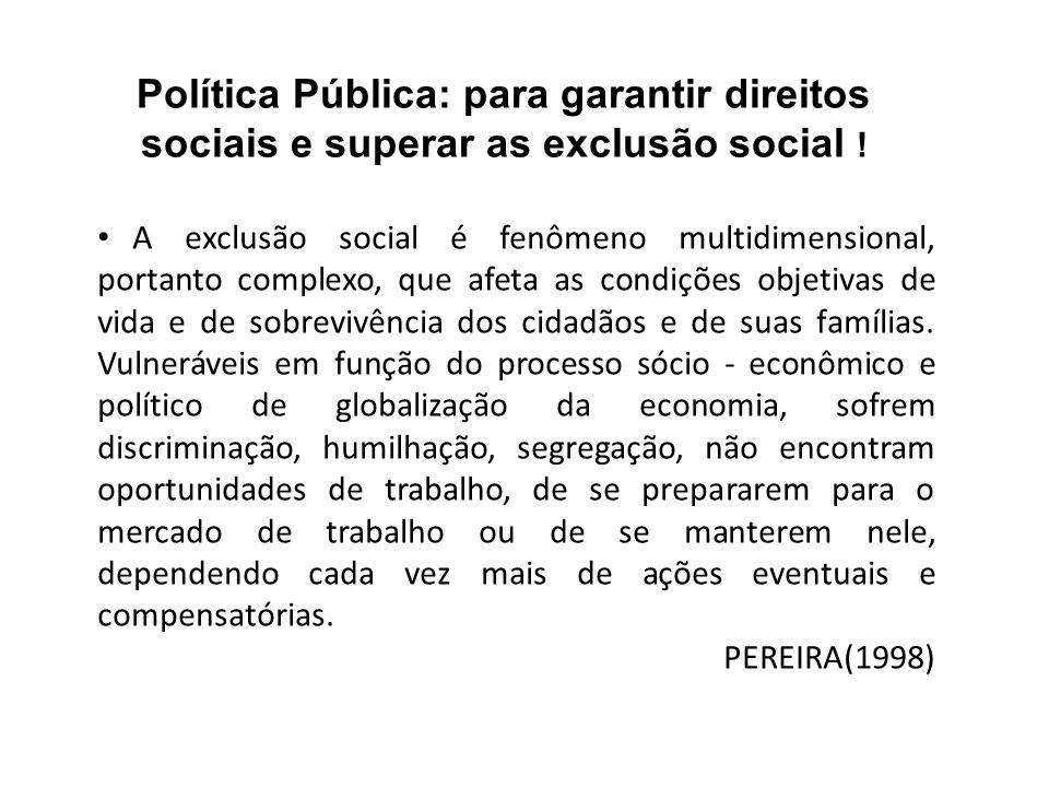 Política Pública: para garantir direitos sociais e superar as exclusão social ! A exclusão social é fenômeno multidimensional, portanto complexo, que