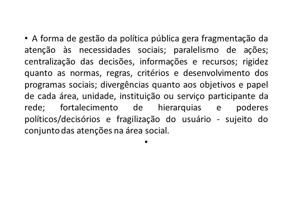 A forma de gestão da política pública gera fragmentação da atenção às necessidades sociais; paralelismo de ações; centralização das decisões, informaç