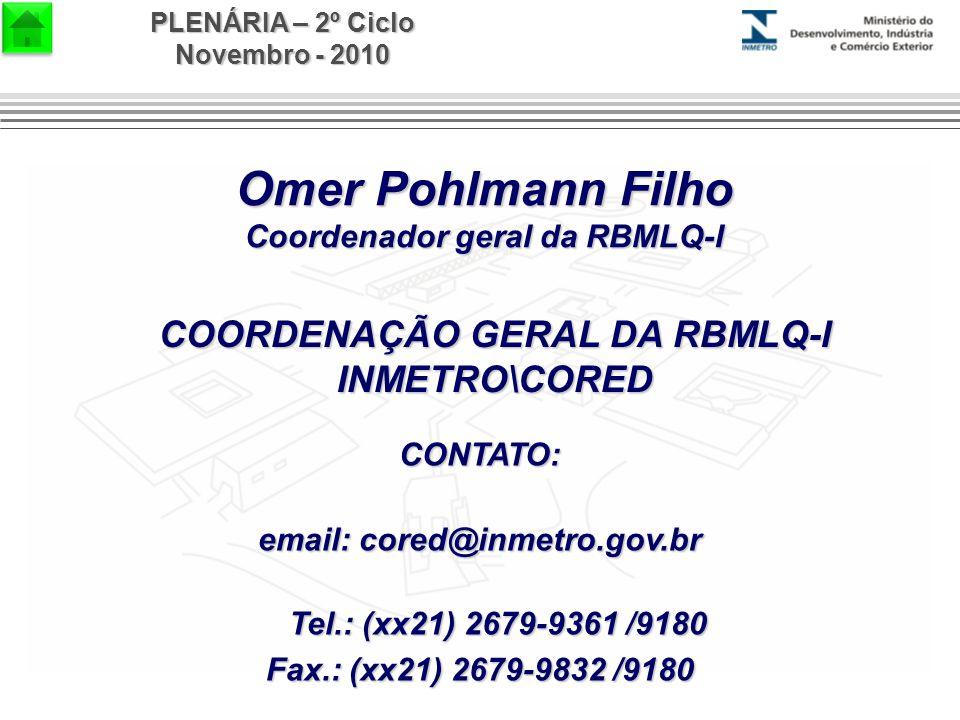 PLENÁRIA – 2º Ciclo Novembro - 2010 Omer Pohlmann Filho Coordenador geral da RBMLQ-I CONTATO: email: cored@inmetro.gov.br Tel.: (xx21) 2679-9361 /9180 Fax.: (xx21) 2679-9832 /9180 COORDENAÇÃO GERAL DA RBMLQ-I INMETRO\CORED