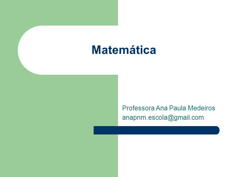 Matemática Professora Ana Paula Medeiros anapnm.escola@gmail.com