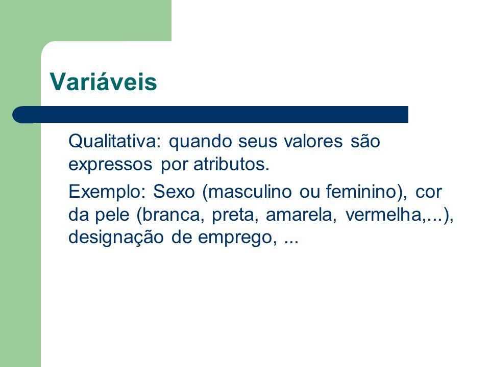 Variáveis Qualitativa: quando seus valores são expressos por atributos. Exemplo: Sexo (masculino ou feminino), cor da pele (branca, preta, amarela, ve