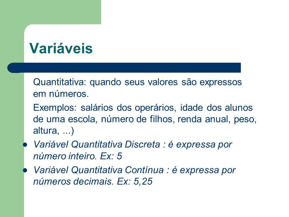 Variáveis Quantitativa: quando seus valores são expressos em números. Exemplos: salários dos operários, idade dos alunos de uma escola, número de filh