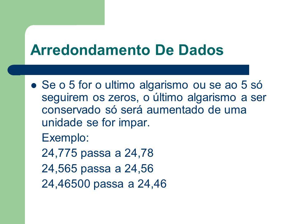 Arredondamento De Dados Se o 5 for o ultimo algarismo ou se ao 5 só seguirem os zeros, o último algarismo a ser conservado só será aumentado de uma un
