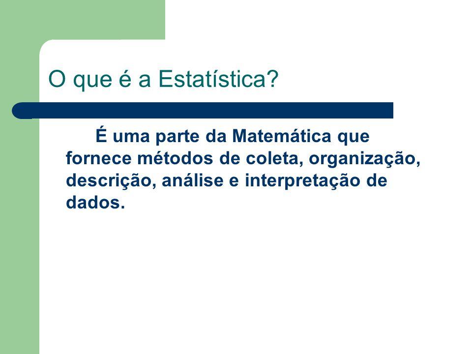 O que é a Estatística? É uma parte da Matemática que fornece métodos de coleta, organização, descrição, análise e interpretação de dados.