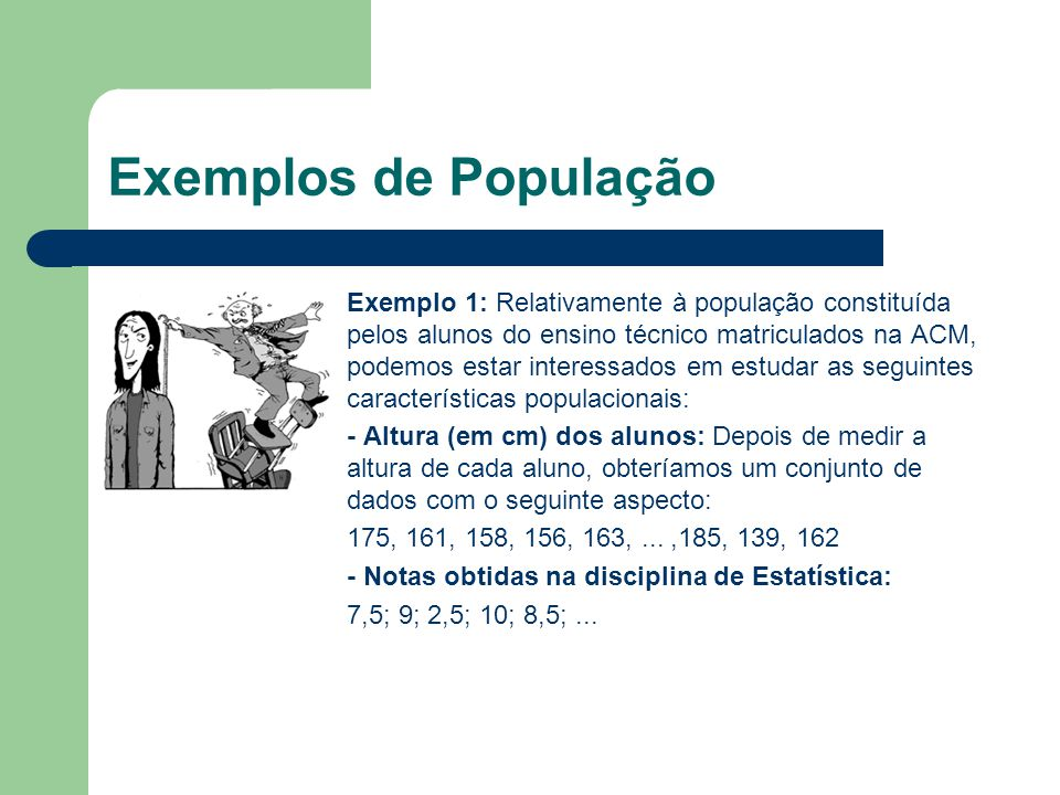 Exemplos de População Exemplo 2: Conjunto das temperaturas (em graus), num determinado dia às 9h, em todas as cidades da Europa: 12,8, 15, 4, 10, 11, 13, 12,..., 14, 12, 10, 11 Por vezes, identifica-se População com a característica populacional que se pretende estudar.