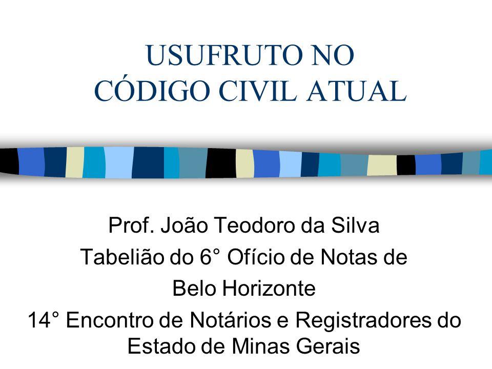 USUFRUTO NO CÓDIGO CIVIL ATUAL Prof. João Teodoro da Silva Tabelião do 6° Ofício de Notas de Belo Horizonte 14° Encontro de Notários e Registradores d
