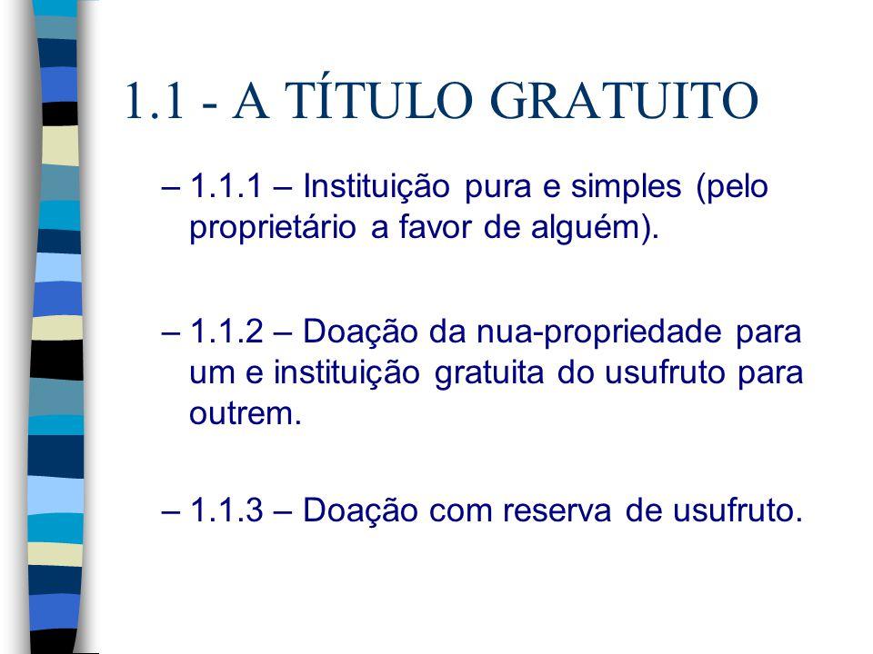 1.1 - A TÍTULO GRATUITO –1.1.1 – Instituição pura e simples (pelo proprietário a favor de alguém). –1.1.2 – Doação da nua-propriedade para um e instit