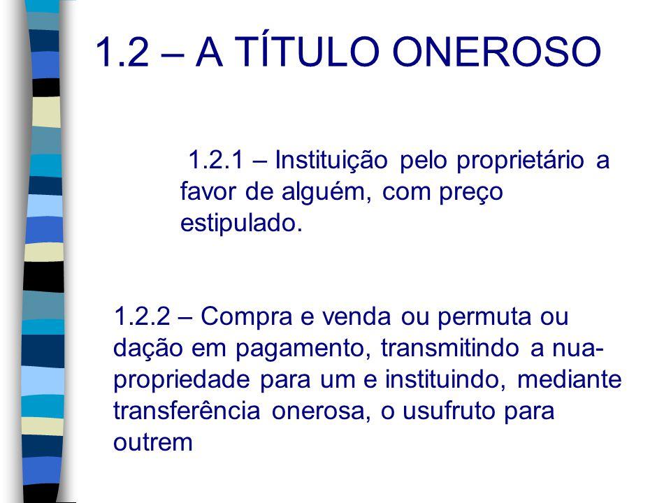 1.2 – A TÍTULO ONEROSO 1.2.1 – Instituição pelo proprietário a favor de alguém, com preço estipulado. 1.2.2 – Compra e venda ou permuta ou dação em pa