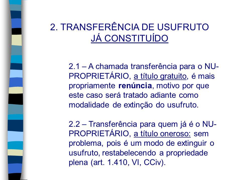 2. TRANSFERÊNCIA DE USUFRUTO JÁ CONSTITUÍDO 2.1 – A chamada transferência para o NU- PROPRIETÁRIO, a título gratuito, é mais propriamente renúncia, mo