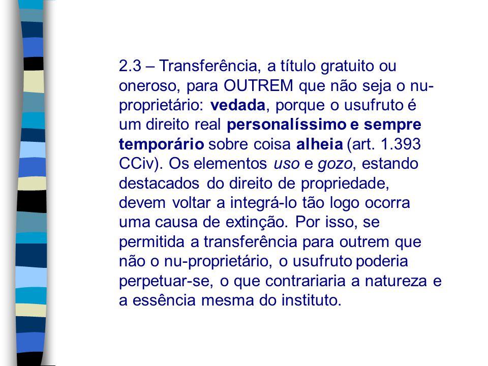 2.3 – Transferência, a título gratuito ou oneroso, para OUTREM que não seja o nu- proprietário: vedada, porque o usufruto é um direito real personalís