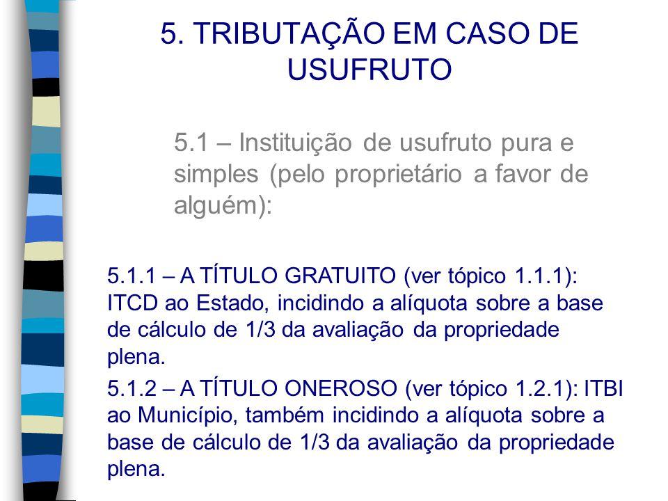 5. TRIBUTAÇÃO EM CASO DE USUFRUTO 5.1 – Instituição de usufruto pura e simples (pelo proprietário a favor de alguém): 5.1.1 – A TÍTULO GRATUITO (ver t