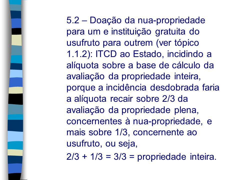 5.2 – Doação da nua-propriedade para um e instituição gratuita do usufruto para outrem (ver tópico 1.1.2): ITCD ao Estado, incidindo a alíquota sobre