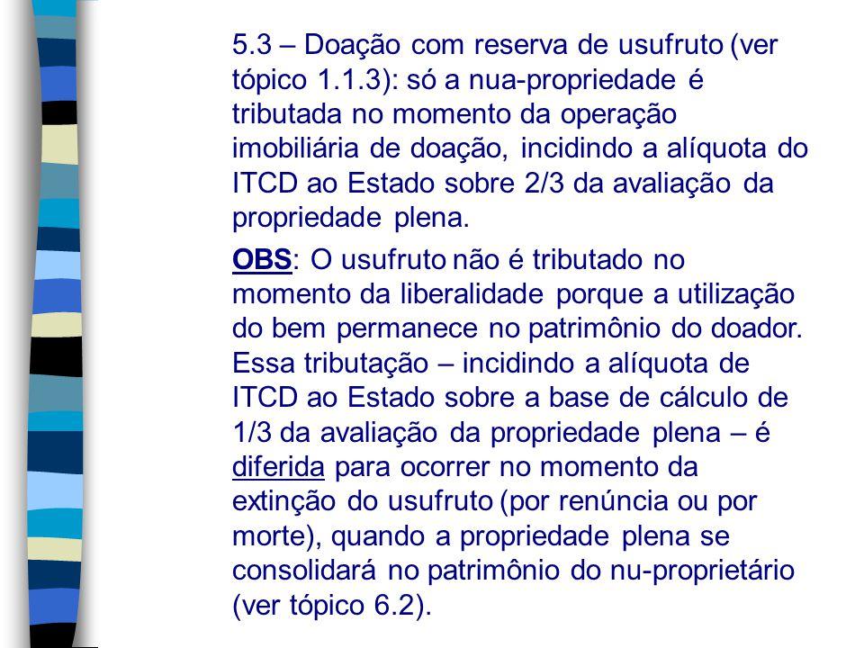 5.3 – Doação com reserva de usufruto (ver tópico 1.1.3): só a nua-propriedade é tributada no momento da operação imobiliária de doação, incidindo a al
