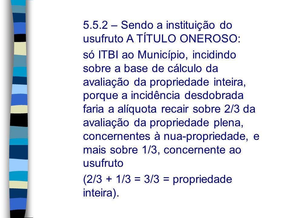 5.5.2 – Sendo a instituição do usufruto A TÍTULO ONEROSO: só ITBI ao Município, incidindo sobre a base de cálculo da avaliação da propriedade inteira,