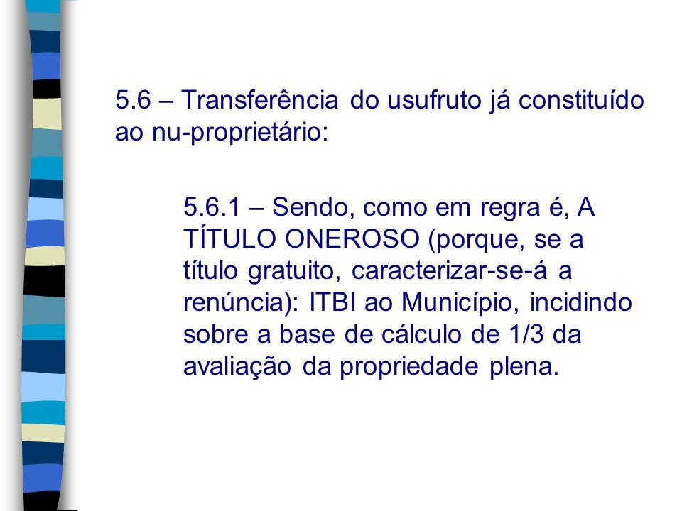 5.6 – Transferência do usufruto já constituído ao nu-proprietário: 5.6.1 – Sendo, como em regra é, A TÍTULO ONEROSO (porque, se a título gratuito, car