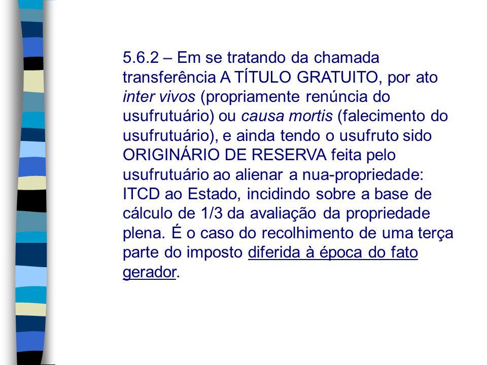 5.6.2 – Em se tratando da chamada transferência A TÍTULO GRATUITO, por ato inter vivos (propriamente renúncia do usufrutuário) ou causa mortis (faleci