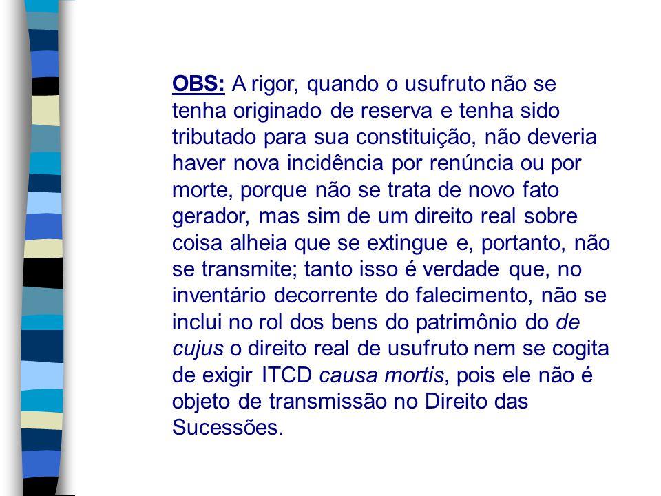 OBS: A rigor, quando o usufruto não se tenha originado de reserva e tenha sido tributado para sua constituição, não deveria haver nova incidência por