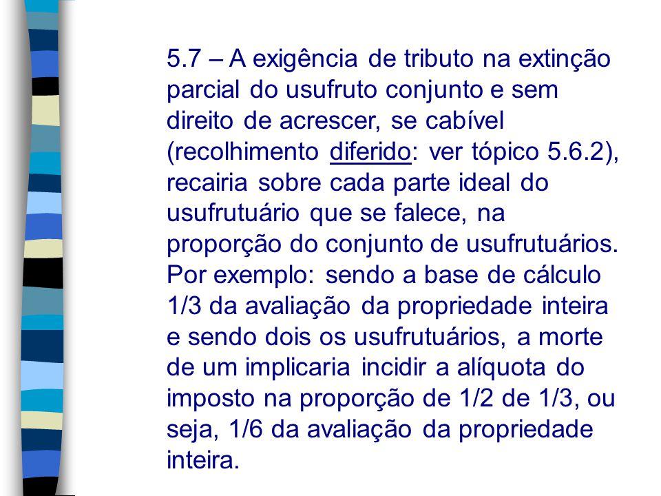 5.7 – A exigência de tributo na extinção parcial do usufruto conjunto e sem direito de acrescer, se cabível (recolhimento diferido: ver tópico 5.6.2),