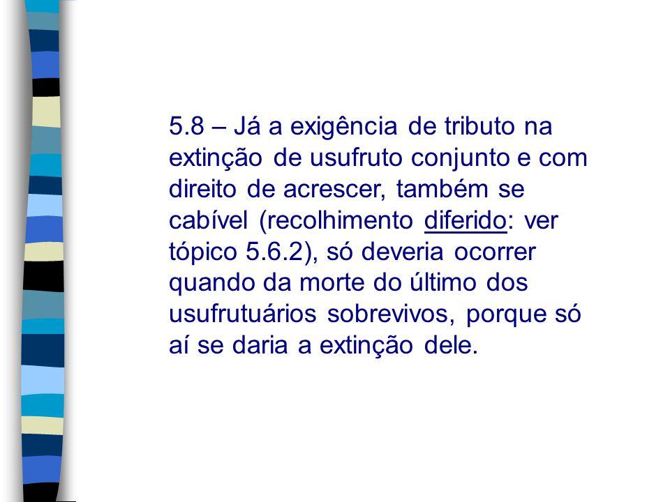 5.8 – Já a exigência de tributo na extinção de usufruto conjunto e com direito de acrescer, também se cabível (recolhimento diferido: ver tópico 5.6.2