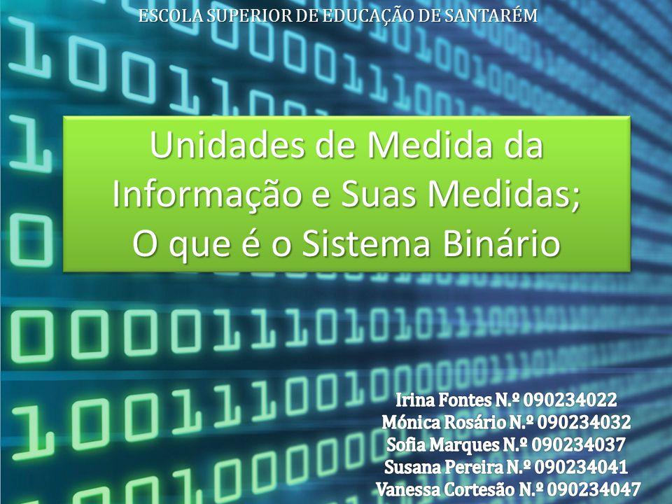Unidades de Medida da Informação e Suas Medidas; O que é o Sistema Binário Unidades de Medida da Informação e Suas Medidas; O que é o Sistema Binário ESCOLA SUPERIOR DE EDUCAÇÃO DE SANTARÉM