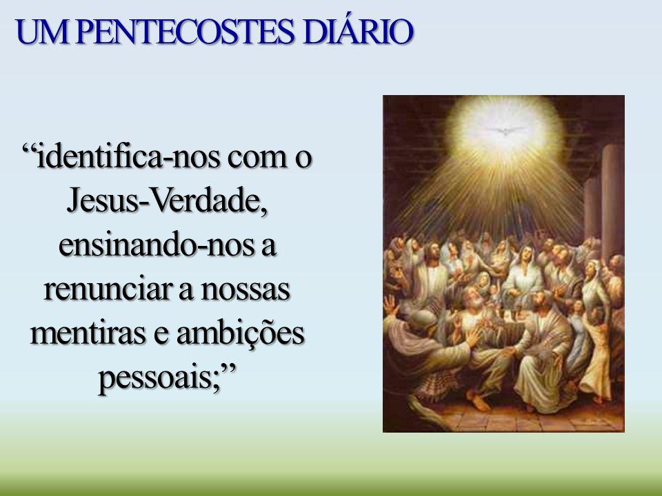 UM PENTECOSTES DIÁRIO identifica-nos com o Jesus-Verdade, ensinando-nos a renunciar a nossas mentiras e ambições pessoais;