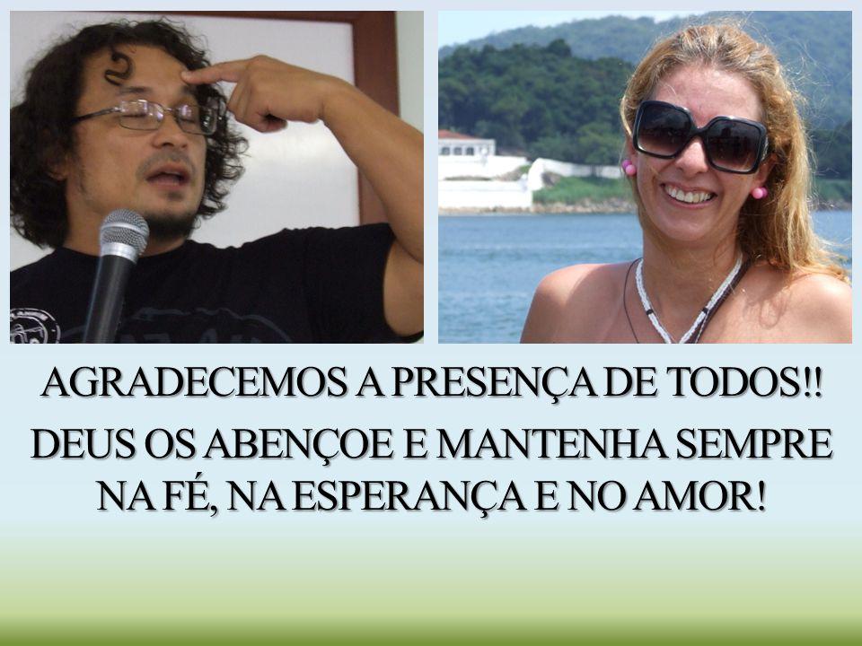 AGRADECEMOS A PRESENÇA DE TODOS!! DEUS OS ABENÇOE E MANTENHA SEMPRE NA FÉ, NA ESPERANÇA E NO AMOR!