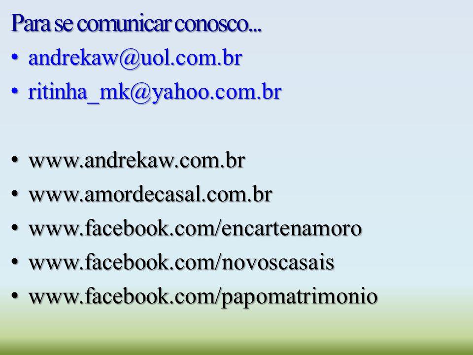 Para se comunicar conosco... andrekaw@uol.com.br andrekaw@uol.com.br ritinha_mk@yahoo.com.br ritinha_mk@yahoo.com.br www.andrekaw.com.br www.andrekaw.