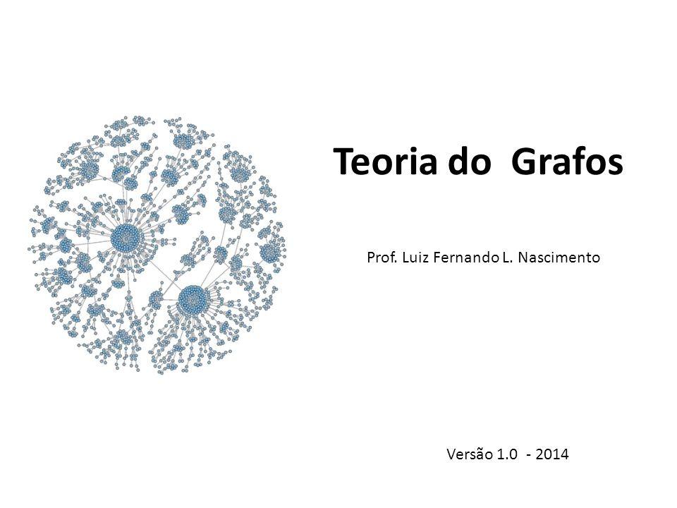Teoria do Grafos Prof. Luiz Fernando L. Nascimento Versão 1.0 - 2014