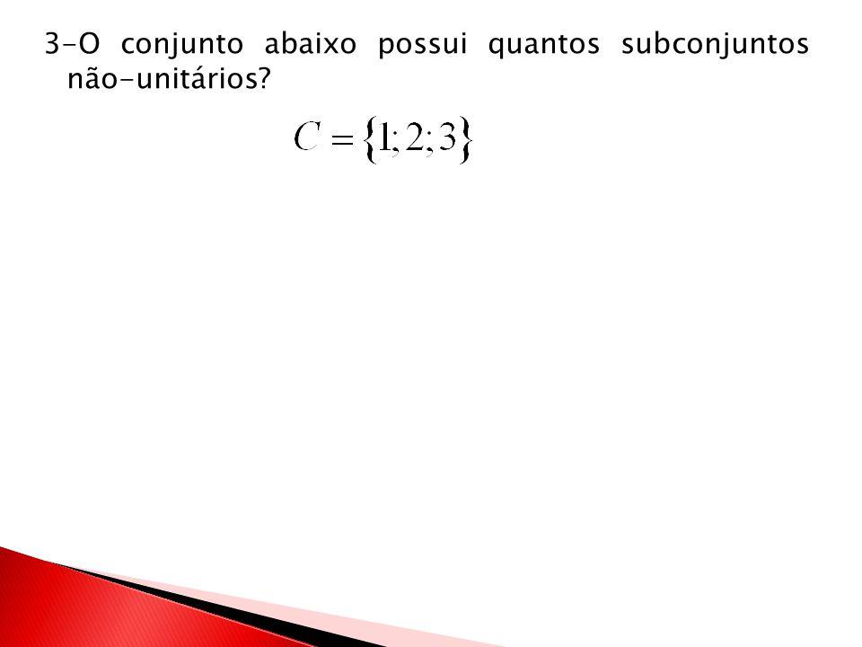 3-O conjunto abaixo possui quantos subconjuntos não-unitários?
