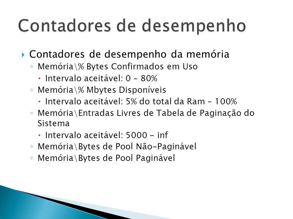  Contadores de desempenho da memória ◦ Memória\% Bytes Confirmados em Uso  Intervalo aceitável: 0 – 80% ◦ Memória\% Mbytes Disponíveis  Intervalo a