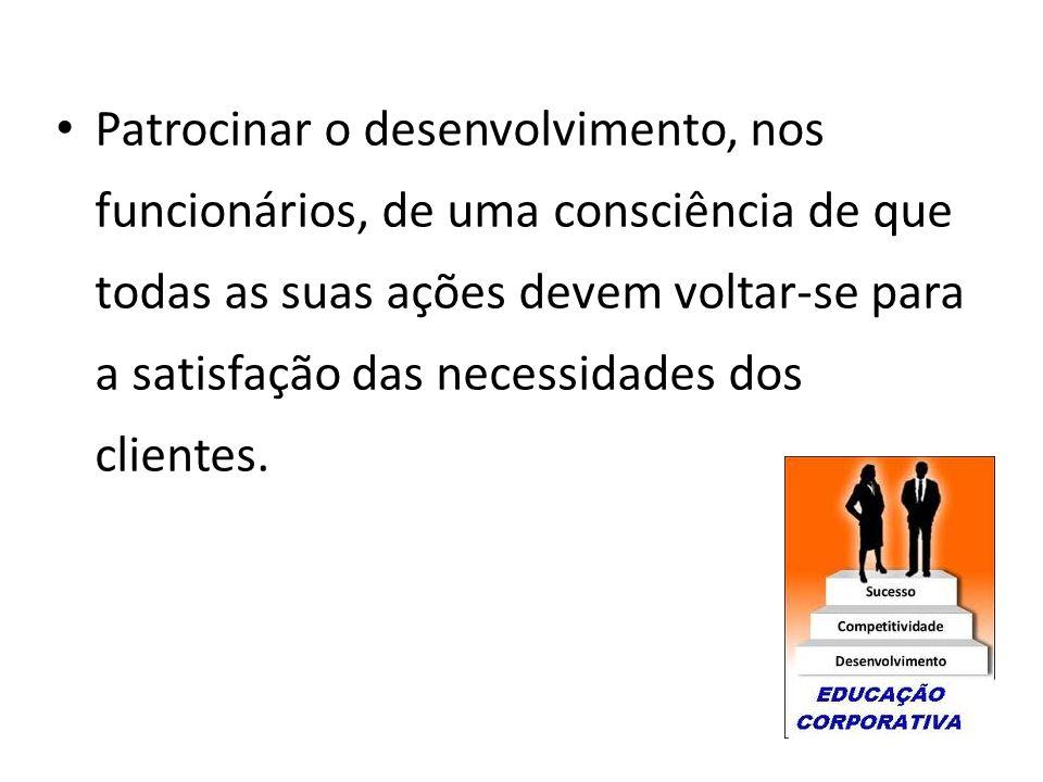 Patrocinar o desenvolvimento, nos funcionários, de uma consciência de que todas as suas ações devem voltar-se para a satisfação das necessidades dos c