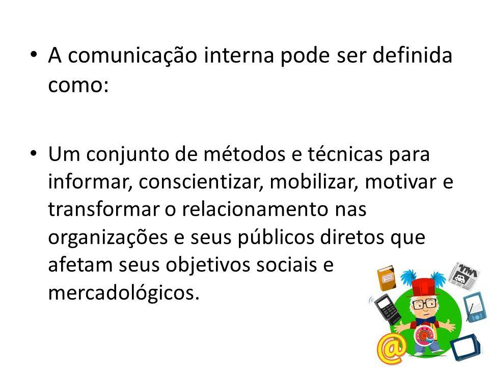 A comunicação interna pode ser definida como: Um conjunto de métodos e técnicas para informar, conscientizar, mobilizar, motivar e transformar o relacionamento nas organizações e seus públicos diretos que afetam seus objetivos sociais e mercadológicos.
