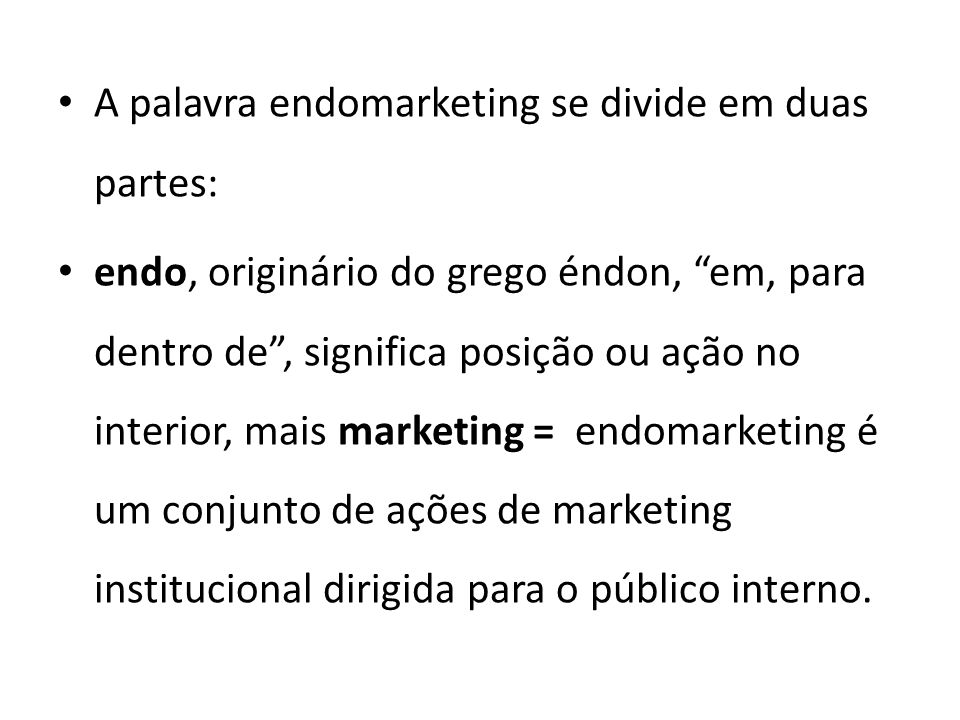 A palavra endomarketing se divide em duas partes: endo, originário do grego éndon, em, para dentro de , significa posição ou ação no interior, mais marketing = endomarketing é um conjunto de ações de marketing institucional dirigida para o público interno.