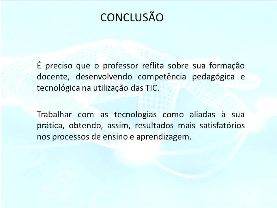 CONCLUSÃO É preciso que o professor reflita sobre sua formação docente, desenvolvendo competência pedagógica e tecnológica na utilização das TIC. Trab
