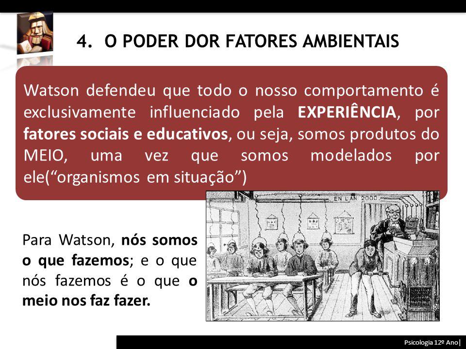 4. O PODER DOR FATORES AMBIENTAIS Psicologia 12º Ano| Para Watson, nós somos o que fazemos; e o que nós fazemos é o que o meio nos faz fazer. Watson d