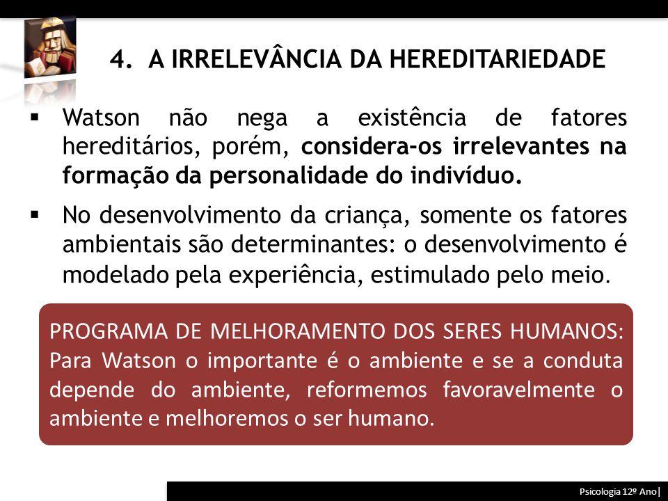 4. A IRRELEVÂNCIA DA HEREDITARIEDADE Psicologia 12º Ano| PROGRAMA DE MELHORAMENTO DOS SERES HUMANOS: Para Watson o importante é o ambiente e se a cond