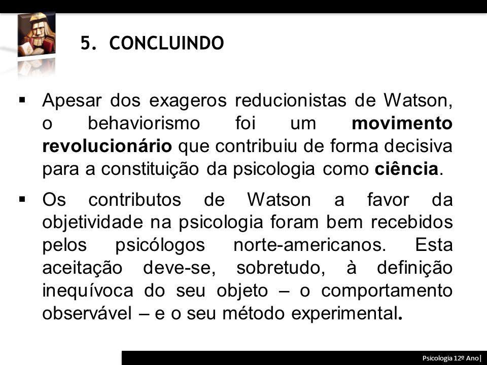 5. CONCLUINDO Psicologia 12º Ano|  Apesar dos exageros reducionistas de Watson, o behaviorismo foi um movimento revolucionário que contribuiu de form