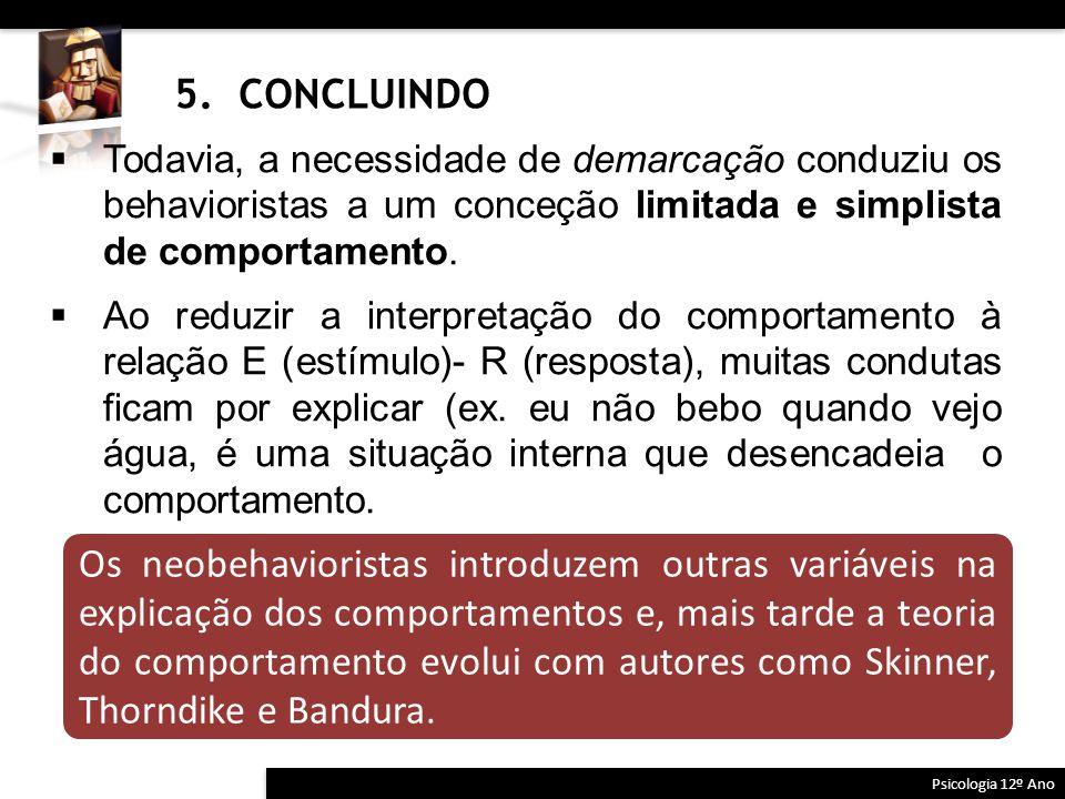 5. CONCLUINDO Psicologia 12º Ano  Todavia, a necessidade de demarcação conduziu os behavioristas a um conceção limitada e simplista de comportamento.