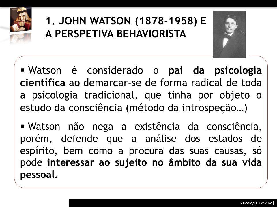 1. JOHN WATSON (1878-1958) E A PERSPETIVA BEHAVIORISTA Psicologia 12º Ano|  Watson é considerado o pai da psicologia científica ao demarcar-se de for