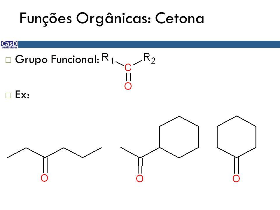 Funções Orgânicas: Cetona  Grupo Funcional:  Ex: