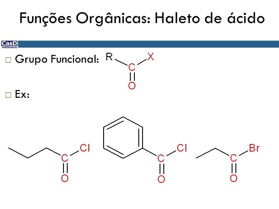 Funções Orgânicas: Haleto de ácido  Grupo Funcional:  Ex: