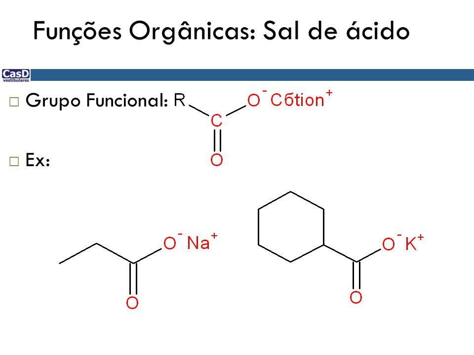 Funções Orgânicas: Sal de ácido  Grupo Funcional:  Ex: