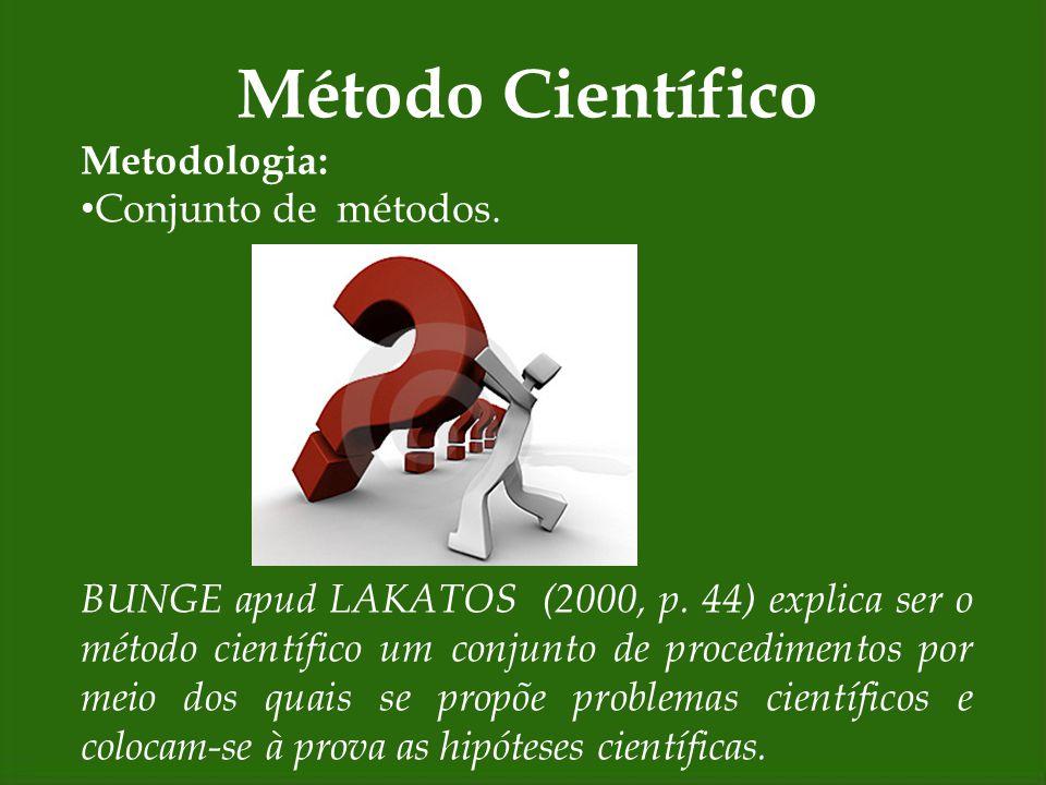Método Científico Metodologia: Conjunto de métodos. BUNGE apud LAKATOS (2000, p. 44) explica ser o método científico um conjunto de procedimentos por