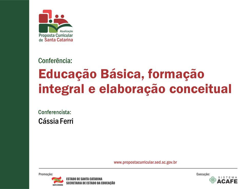 Conferência: Educação Básica, formação integral e elaboração conceitual Conferencista: Cássia Ferri