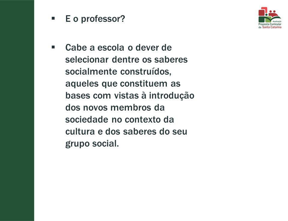  E o professor?  Cabe a escola o dever de selecionar dentre os saberes socialmente construídos, aqueles que constituem as bases com vistas à introdu