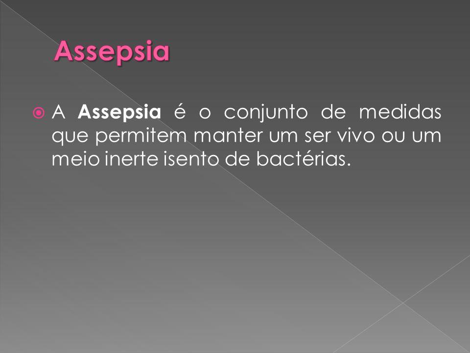  A Assepsia é o conjunto de medidas que permitem manter um ser vivo ou um meio inerte isento de bactérias.