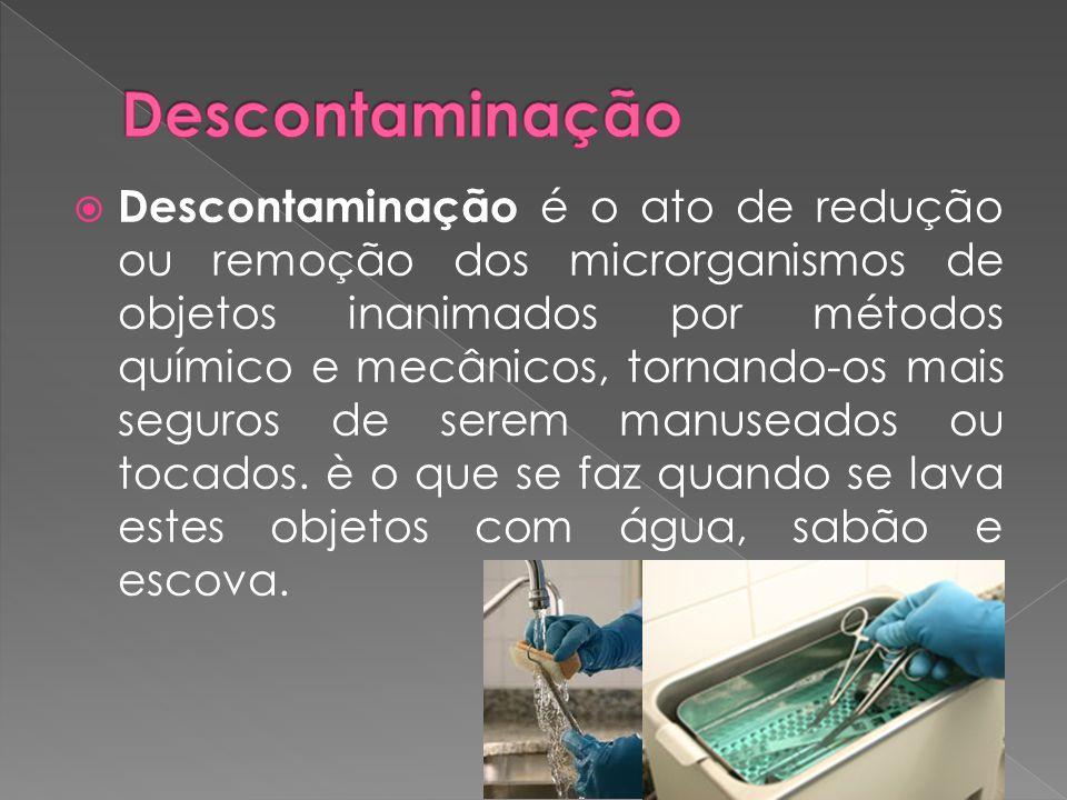  Descontaminação é o ato de redução ou remoção dos microrganismos de objetos inanimados por métodos químico e mecânicos, tornando-os mais seguros de serem manuseados ou tocados.