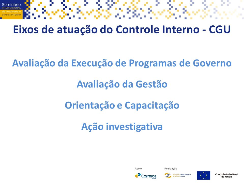 Eixos de atuação do Controle Interno - CGU Avaliação da Execução de Programas de Governo Avaliação da Gestão Orientação e Capacitação Ação investigati