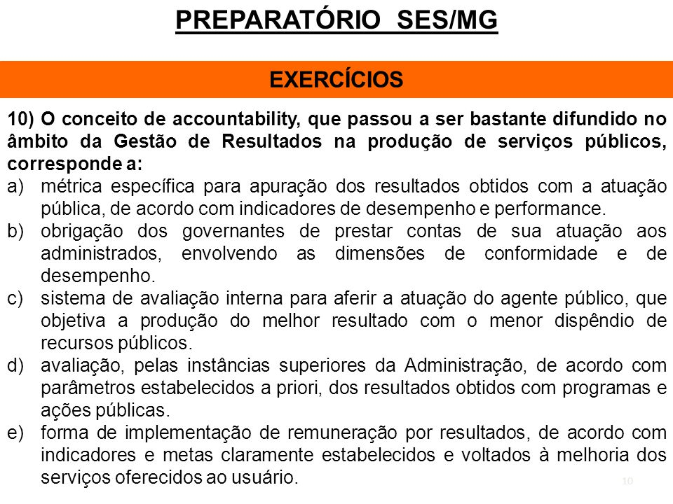10 PREPARATÓRIO SES/MG EXERCÍCIOS 10) O conceito de accountability, que passou a ser bastante difundido no âmbito da Gestão de Resultados na produção