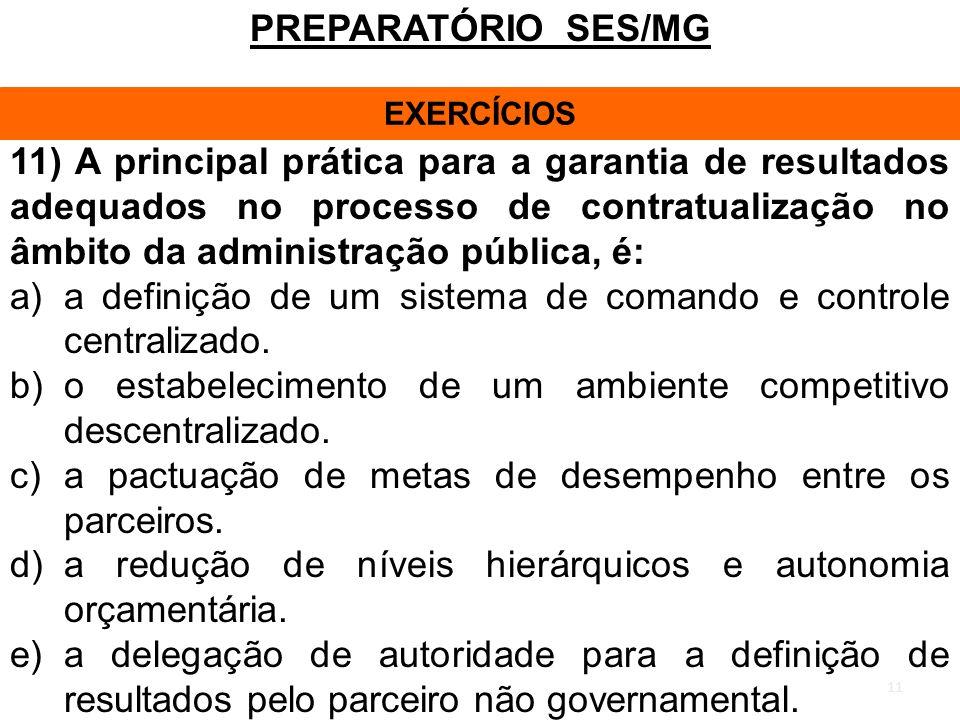 11 PREPARATÓRIO SES/MG EXERCÍCIOS 11) A principal prática para a garantia de resultados adequados no processo de contratualização no âmbito da administração pública, é: a)a definição de um sistema de comando e controle centralizado.
